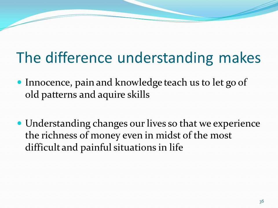 The difference understanding makes Innocence, pain and knowledge teach us to let go of old patterns and aquire skills Understanding changes our lives so that we experience the richness of money even in midst of the most difficult and painful situations in life 36