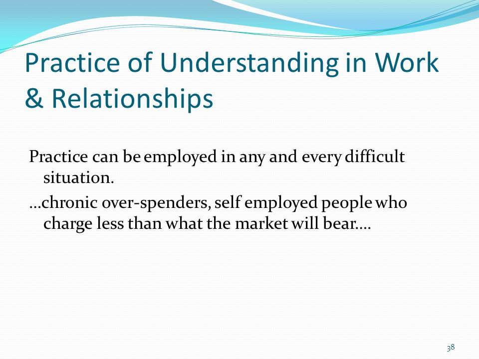 Practice of Understanding in Work & Relationships Practice can be employed in any and every difficult situation.