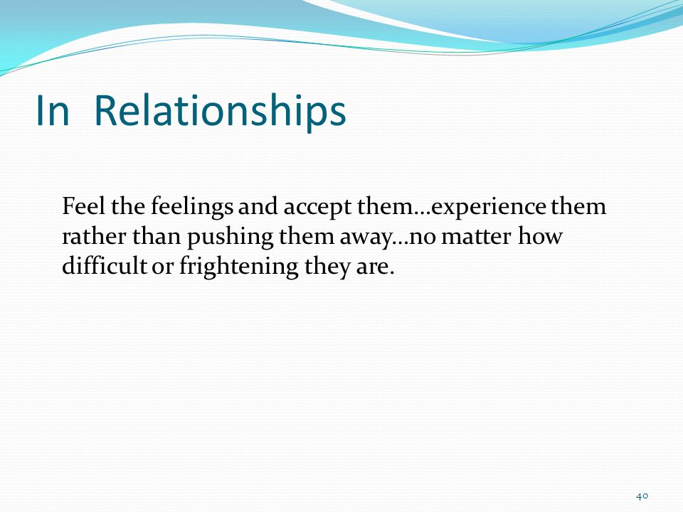 In Relationships Feel the feelings and accept them…experience them rather than pushing them away…no matter how difficult or frightening they are.