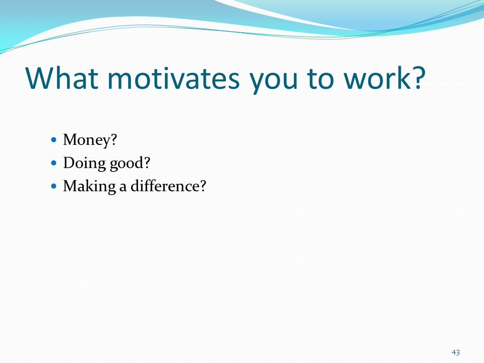 What motivates you to work Money Doing good Making a difference 43