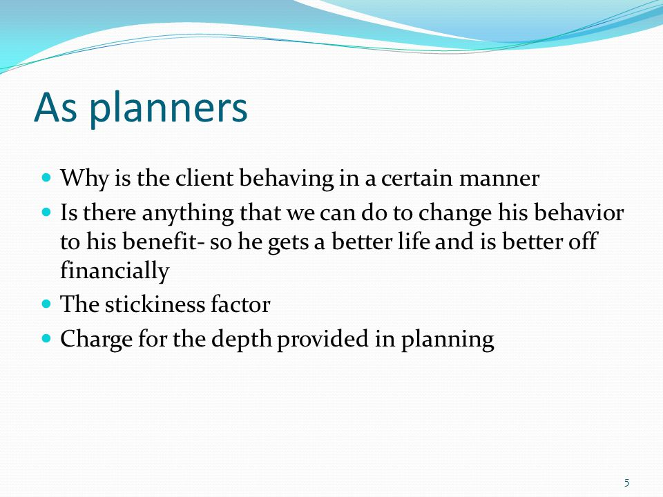 As planners Why is the client behaving in a certain manner Is there anything that we can do to change his behavior to his benefit- so he gets a better life and is better off financially The stickiness factor Charge for the depth provided in planning 5