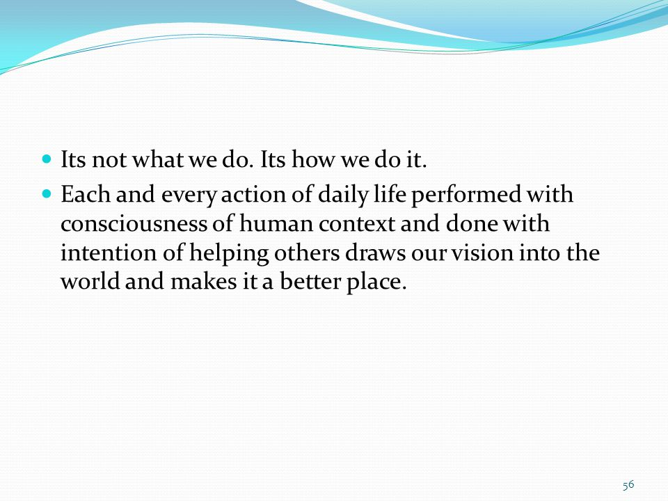 Its not what we do. Its how we do it. Each and every action of daily life performed with consciousness of human context and done with intention of hel