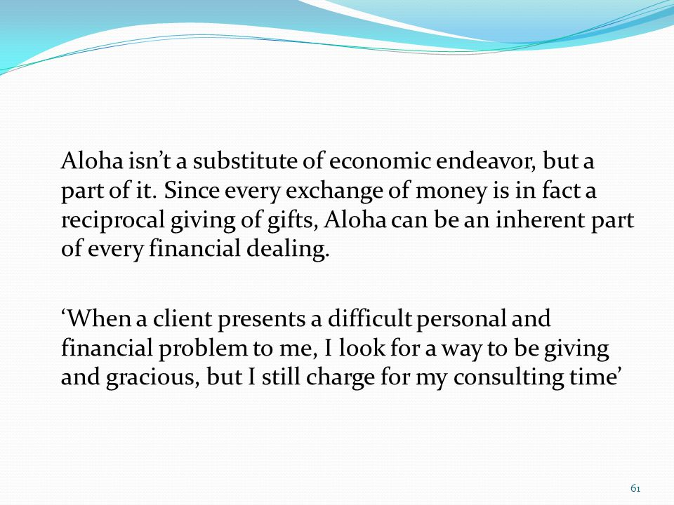 Aloha isnt a substitute of economic endeavor, but a part of it. Since every exchange of money is in fact a reciprocal giving of gifts, Aloha can be an