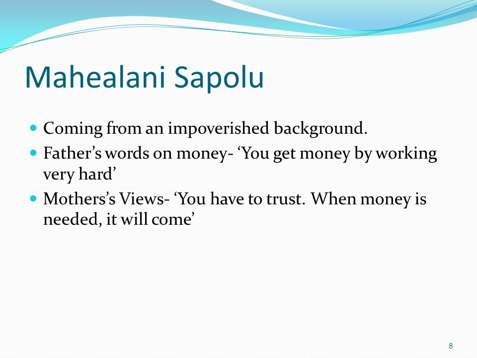 Mahealani Sapolu Coming from an impoverished background. Fathers words on money- You get money by working very hard Motherss Views- You have to trust.