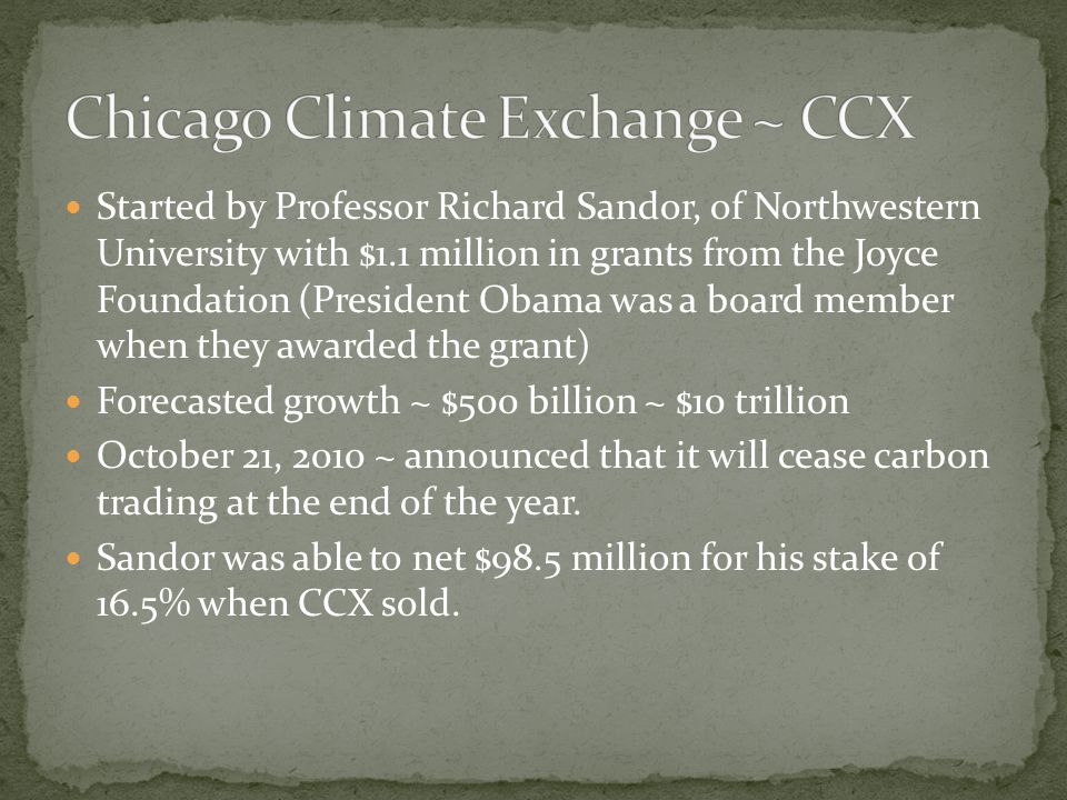 Started by Professor Richard Sandor, of Northwestern University with $1.1 million in grants from the Joyce Foundation (President Obama was a board member when they awarded the grant) Forecasted growth ~ $500 billion ~ $10 trillion October 21, 2010 ~ announced that it will cease carbon trading at the end of the year.
