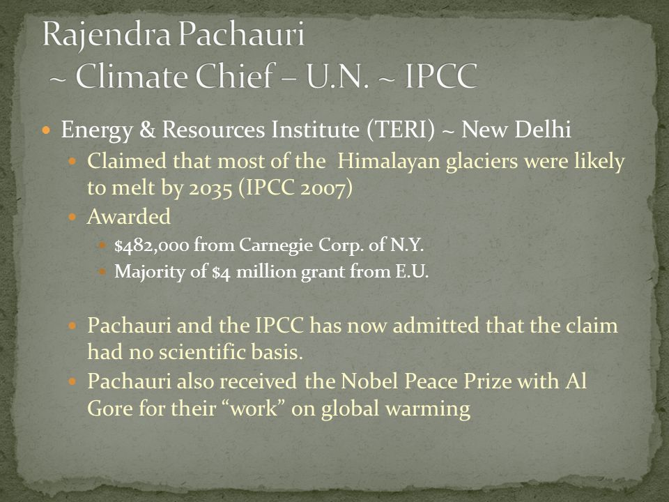Energy & Resources Institute (TERI) ~ New Delhi Claimed that most of the Himalayan glaciers were likely to melt by 2035 (IPCC 2007) Awarded $482,000 from Carnegie Corp.