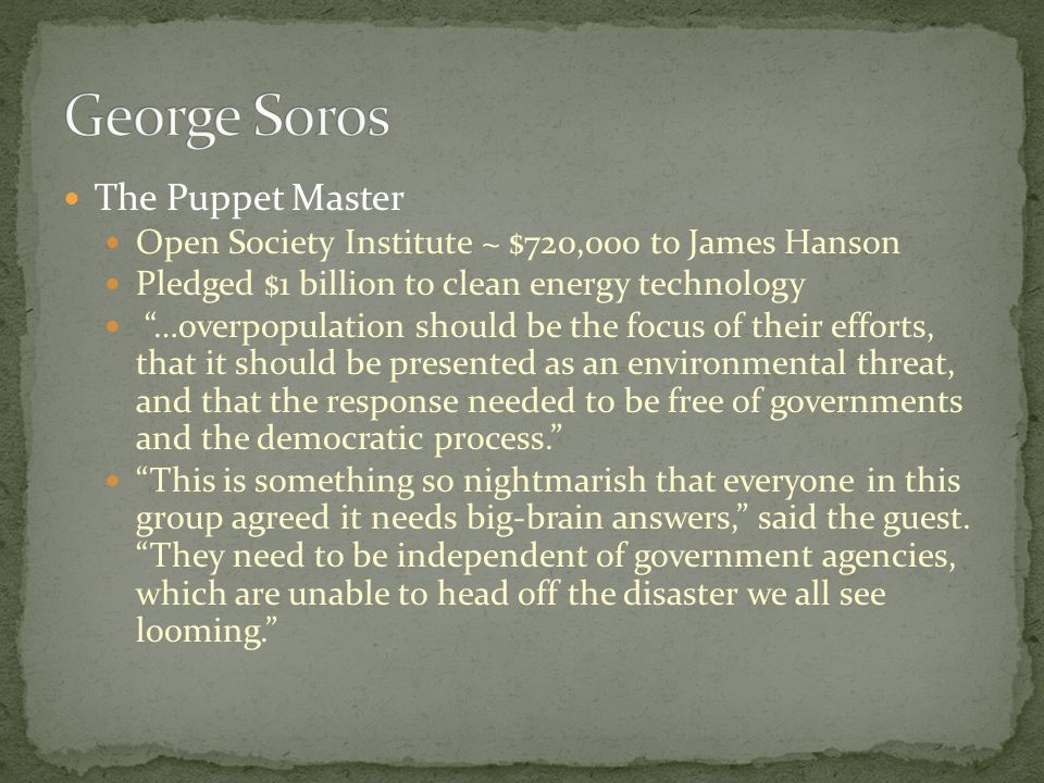 The Puppet Master Open Society Institute ~ $720,000 to James Hanson Pledged $1 billion to clean energy technology …overpopulation should be the focus of their efforts, that it should be presented as an environmental threat, and that the response needed to be free of governments and the democratic process.