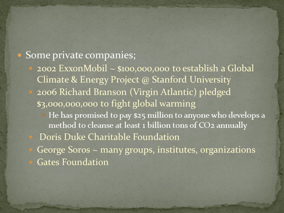 Some private companies; 2002 ExxonMobil ~ $100,000,000 to establish a Global Climate & Energy Project @ Stanford University 2006 Richard Branson (Virgin Atlantic) pledged $3,000,000,000 to fight global warming He has promised to pay $25 million to anyone who develops a method to cleanse at least 1 billion tons of CO2 annually Doris Duke Charitable Foundation George Soros ~ many groups, institutes, organizations Gates Foundation