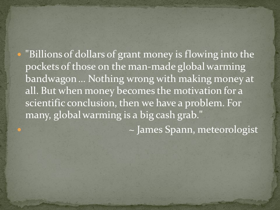 Billions of dollars of grant money is flowing into the pockets of those on the man-made global warming bandwagon … Nothing wrong with making money at all.