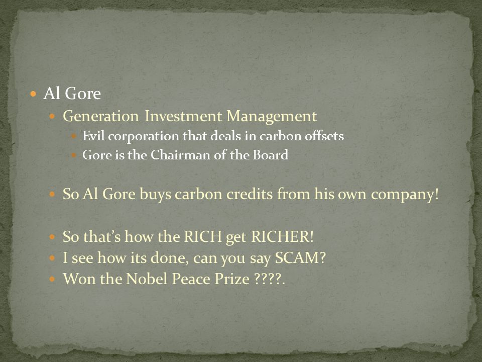 Al Gore Generation Investment Management Evil corporation that deals in carbon offsets Gore is the Chairman of the Board So Al Gore buys carbon credits from his own company.