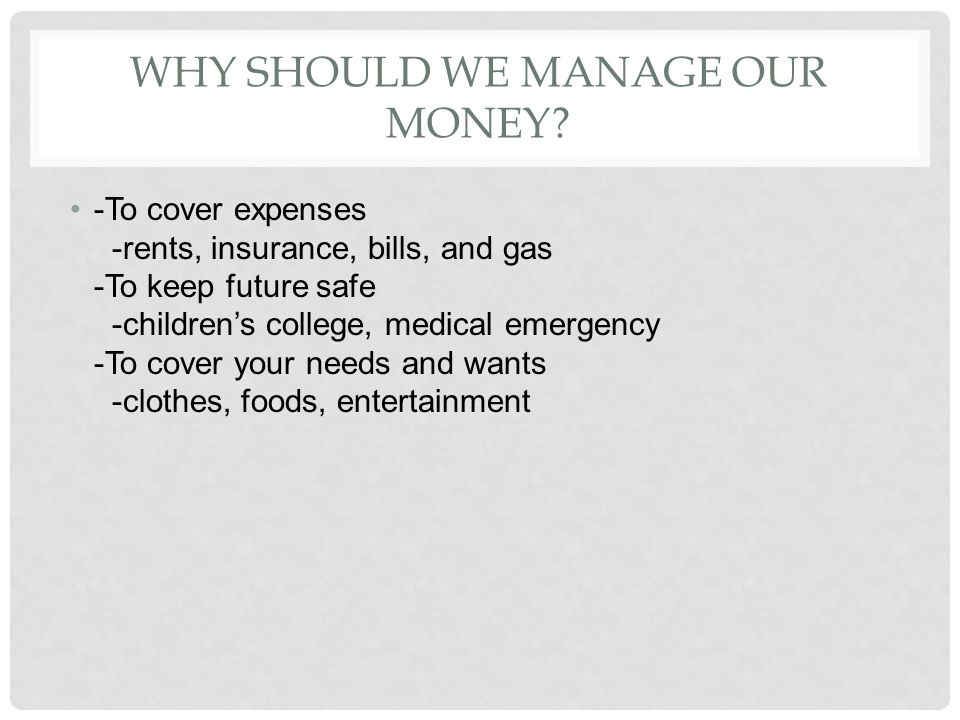 WHY SHOULD WE MANAGE OUR MONEY? -To cover expenses -rents, insurance, bills, and gas -To keep future safe -childrens college, medical emergency -To co