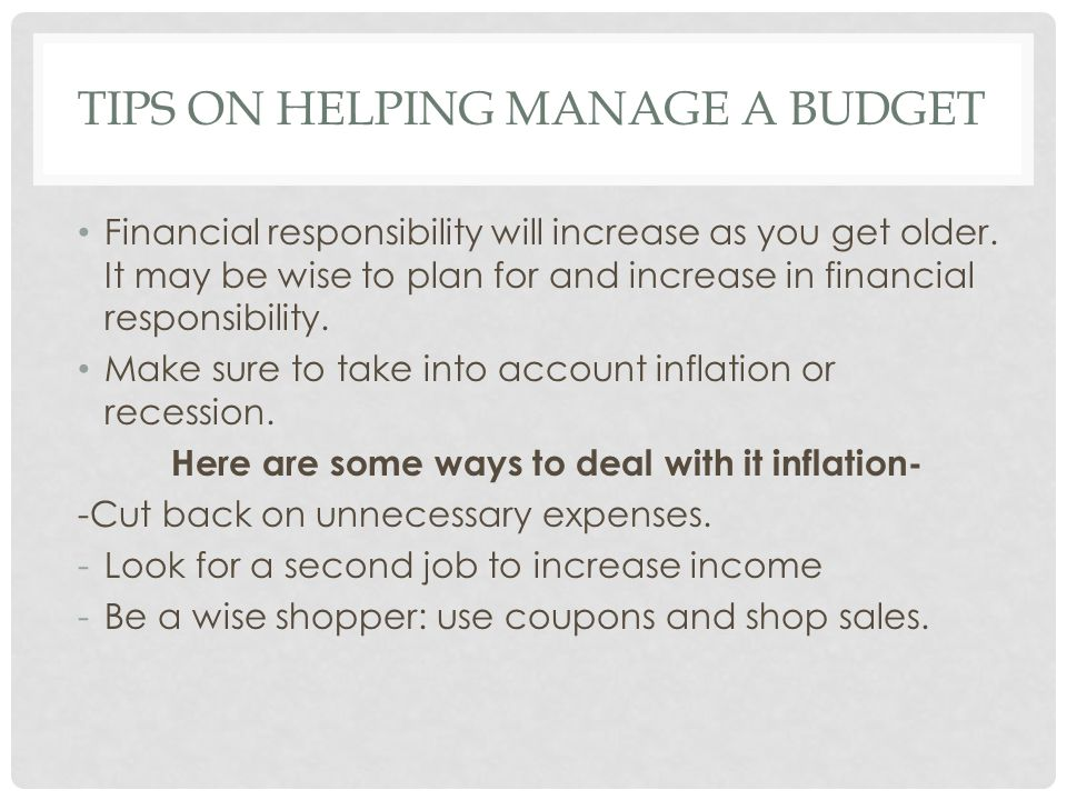 TIPS ON HELPING MANAGE A BUDGET Financial responsibility will increase as you get older. It may be wise to plan for and increase in financial responsi