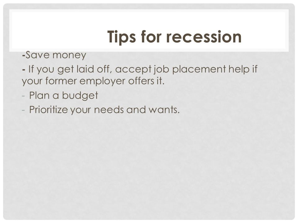 Tips for recession - Save money - If you get laid off, accept job placement help if your former employer offers it. -Plan a budget -Prioritize your ne
