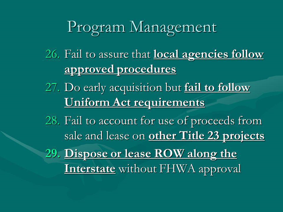 Program Management 26.Fail to assure that local agencies follow approved procedures 27.Do early acquisition but fail to follow Uniform Act requirements 28.Fail to account for use of proceeds from sale and lease on other Title 23 projects 29.Dispose or lease ROW along the Interstate without FHWA approval