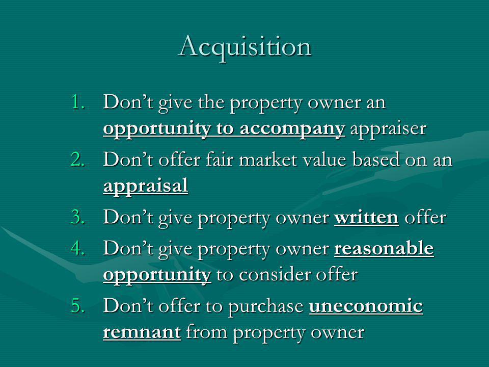 Acquisition 1.Dont give the property owner an opportunity to accompany appraiser 2.Dont offer fair market value based on an appraisal 3.Dont give property owner written offer 4.Dont give property owner reasonable opportunity to consider offer 5.Dont offer to purchase uneconomic remnant from property owner