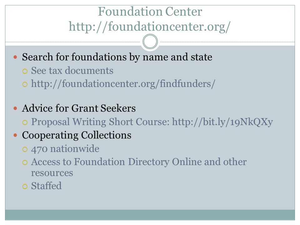 Foundation Center   Search for foundations by name and state See tax documents   Advice for Grant Seekers Proposal Writing Short Course:   Cooperating Collections 470 nationwide Access to Foundation Directory Online and other resources Staffed