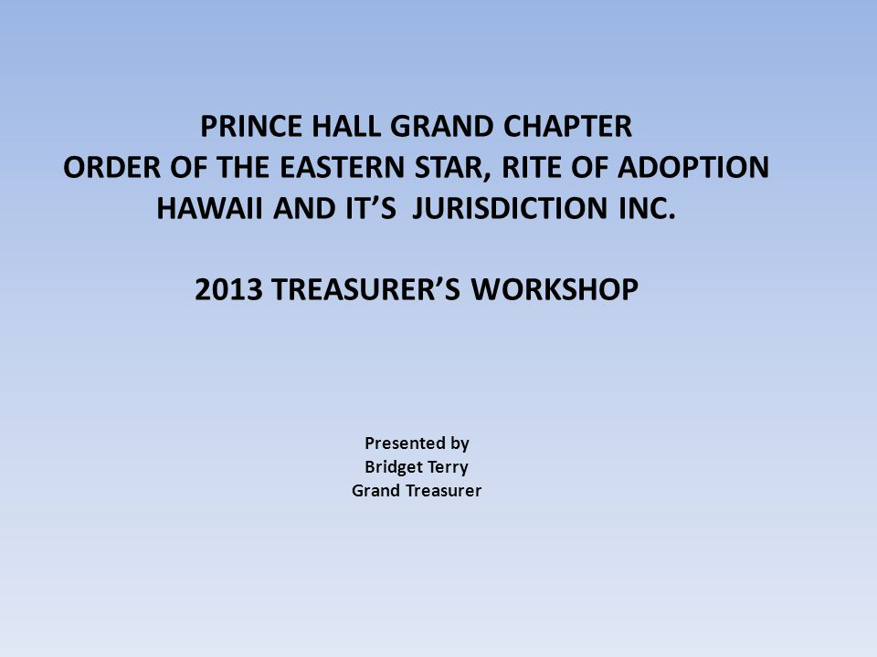 PRINCE HALL GRAND CHAPTER ORDER OF THE EASTERN STAR, RITE OF ADOPTION HAWAII AND ITS JURISDICTION INC. 2013 TREASURERS WORKSHOP Presented by Bridget T