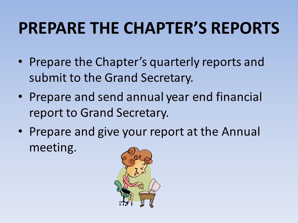 PREPARE THE CHAPTERS REPORTS Prepare the Chapters quarterly reports and submit to the Grand Secretary. Prepare and send annual year end financial repo