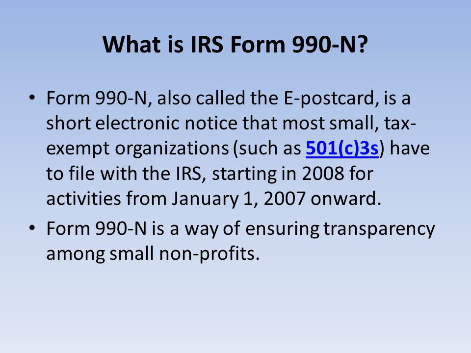 What is IRS Form 990-N? Form 990-N, also called the E-postcard, is a short electronic notice that most small, tax- exempt organizations (such as 501(c