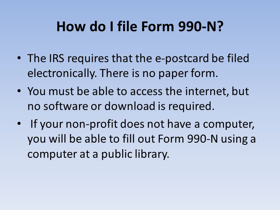 How do I file Form 990-N? The IRS requires that the e-postcard be filed electronically. There is no paper form. You must be able to access the interne