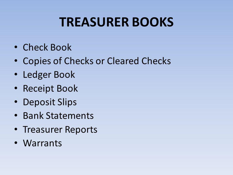 TREASURER BOOKS Check Book Copies of Checks or Cleared Checks Ledger Book Receipt Book Deposit Slips Bank Statements Treasurer Reports Warrants