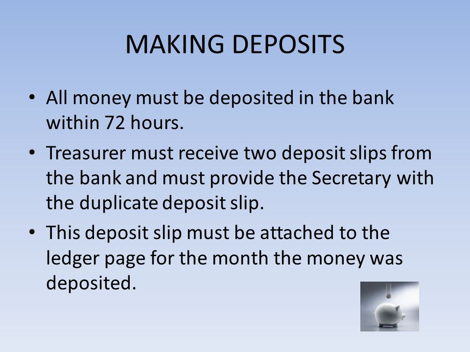 MAKING DEPOSITS All money must be deposited in the bank within 72 hours. Treasurer must receive two deposit slips from the bank and must provide the S