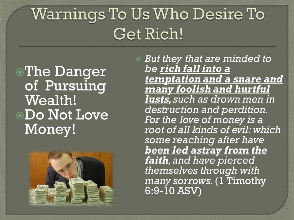 The Danger of Pursuing Wealth! Do Not Love Money! But they that are minded to be rich fall into a temptation and a snare and many foolish and hurtful
