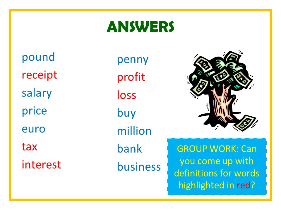 ANSWERS pound receipt salary price euro tax interest penny profit loss buy million bank business GROUP WORK: Can you come up with definitions for words highlighted in red