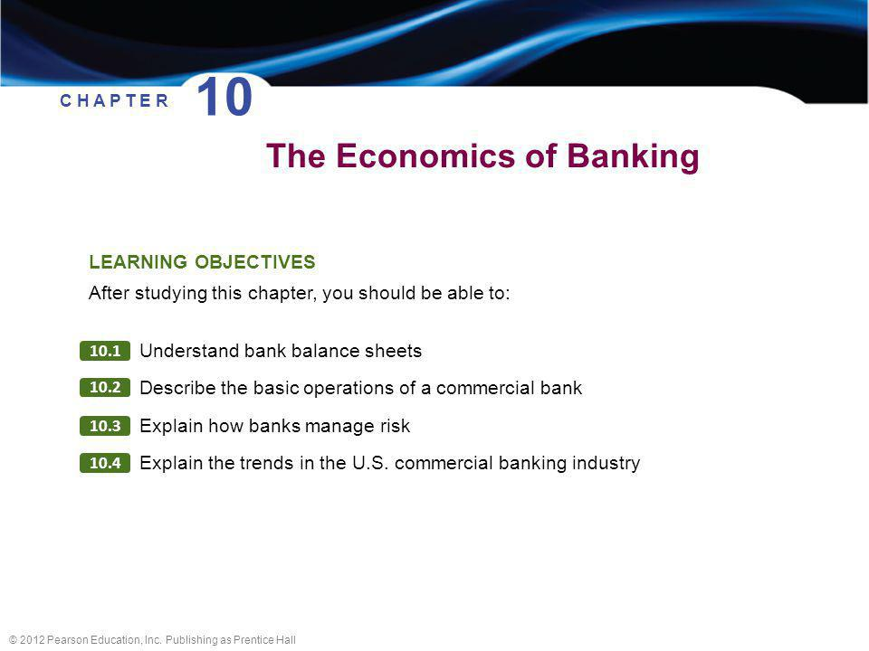 © 2012 Pearson Education, Inc. Publishing as Prentice Hall The Economics of Banking C H A P T E R 10 LEARNING OBJECTIVES After studying this chapter,