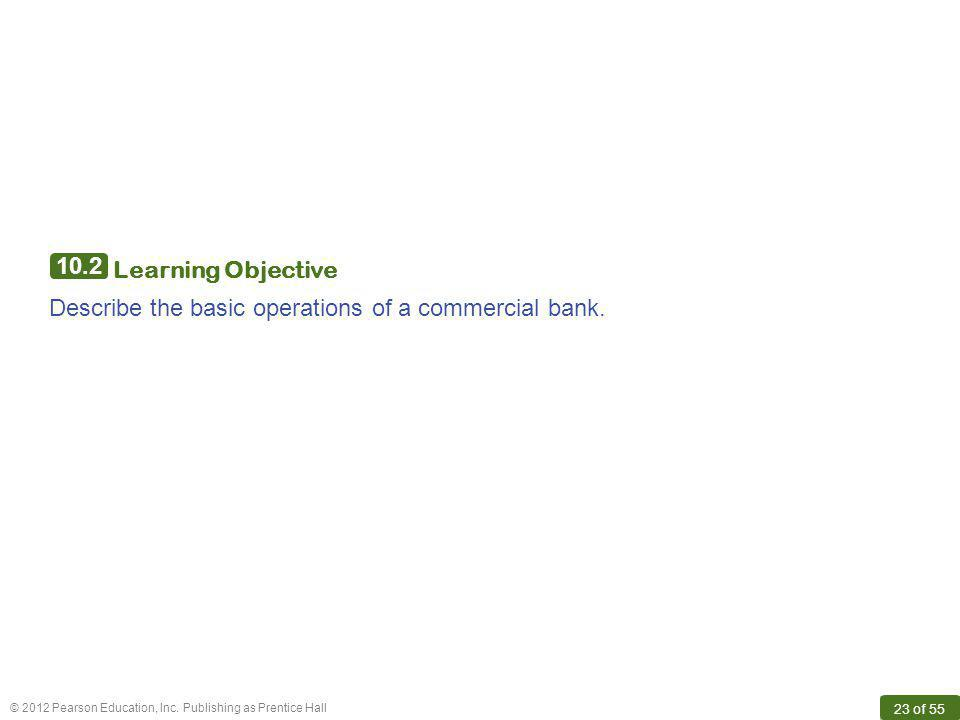 © 2012 Pearson Education, Inc. Publishing as Prentice Hall 23 of 55 10.2 Learning Objective Describe the basic operations of a commercial bank.