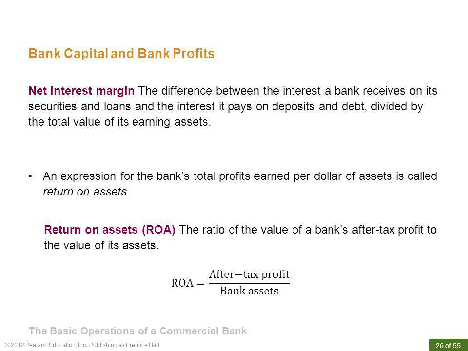 © 2012 Pearson Education, Inc. Publishing as Prentice Hall 26 of 55 Bank Capital and Bank Profits Net interest margin The difference between the inter