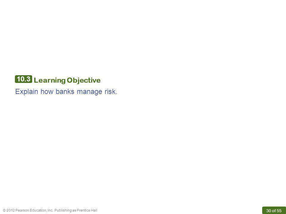 © 2012 Pearson Education, Inc. Publishing as Prentice Hall 30 of 55 10.3 Learning Objective Explain how banks manage risk.