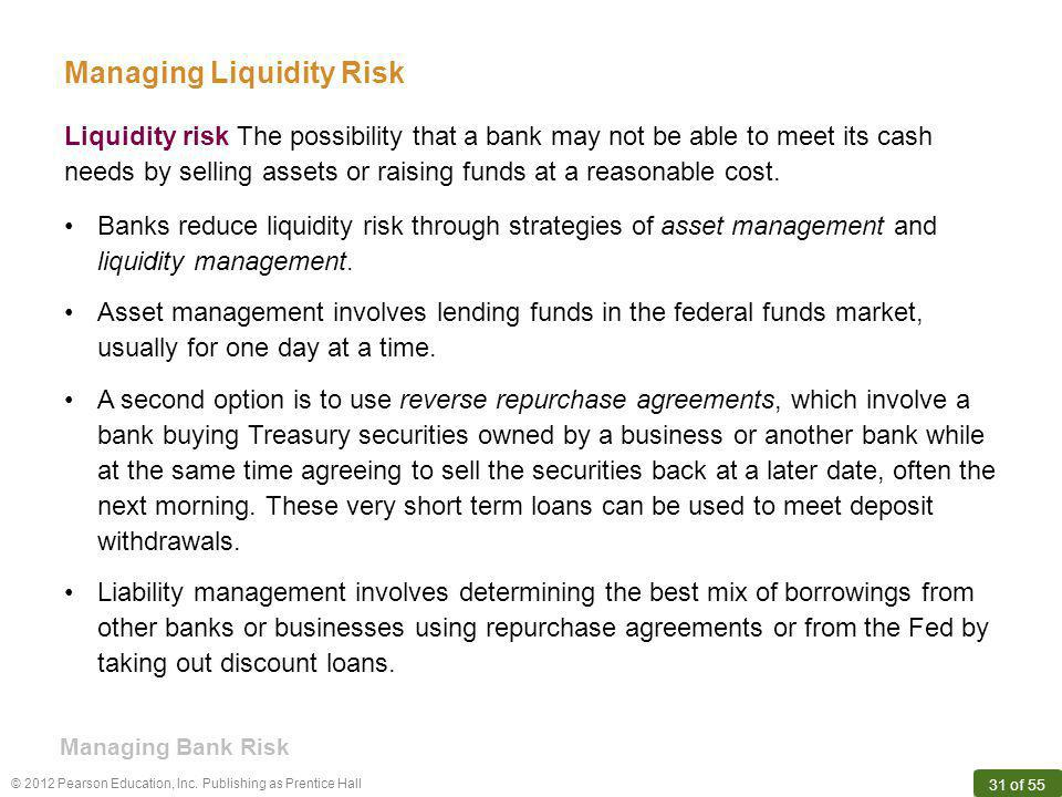 © 2012 Pearson Education, Inc. Publishing as Prentice Hall 31 of 55 Managing Bank Risk Liquidity risk The possibility that a bank may not be able to m