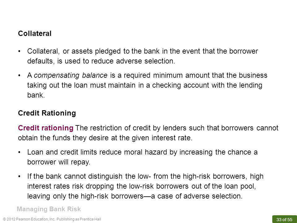 © 2012 Pearson Education, Inc. Publishing as Prentice Hall 33 of 55 Collateral Credit rationing The restriction of credit by lenders such that borrowe