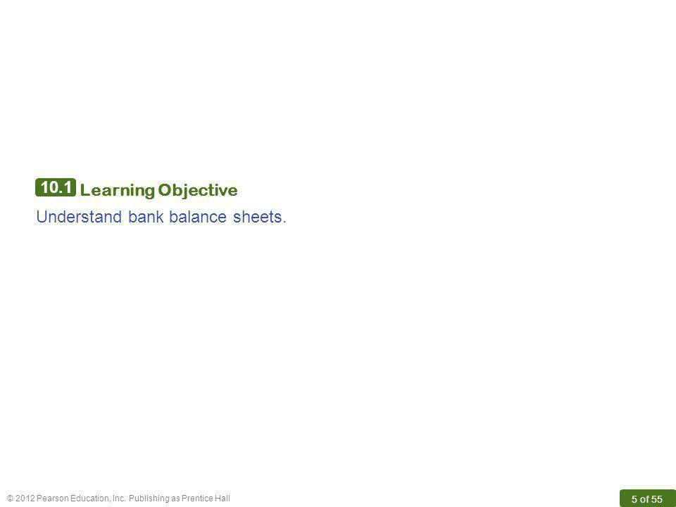 © 2012 Pearson Education, Inc. Publishing as Prentice Hall 5 of 55 10.1 Learning Objective Understand bank balance sheets.