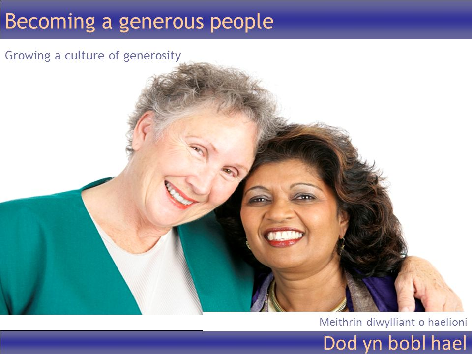 Becoming a generous people Growing a culture of generosity Dod yn bobl hael Meithrin diwylliant o haelioni