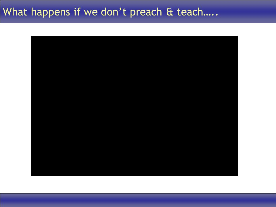 What happens if we dont preach & teach…..