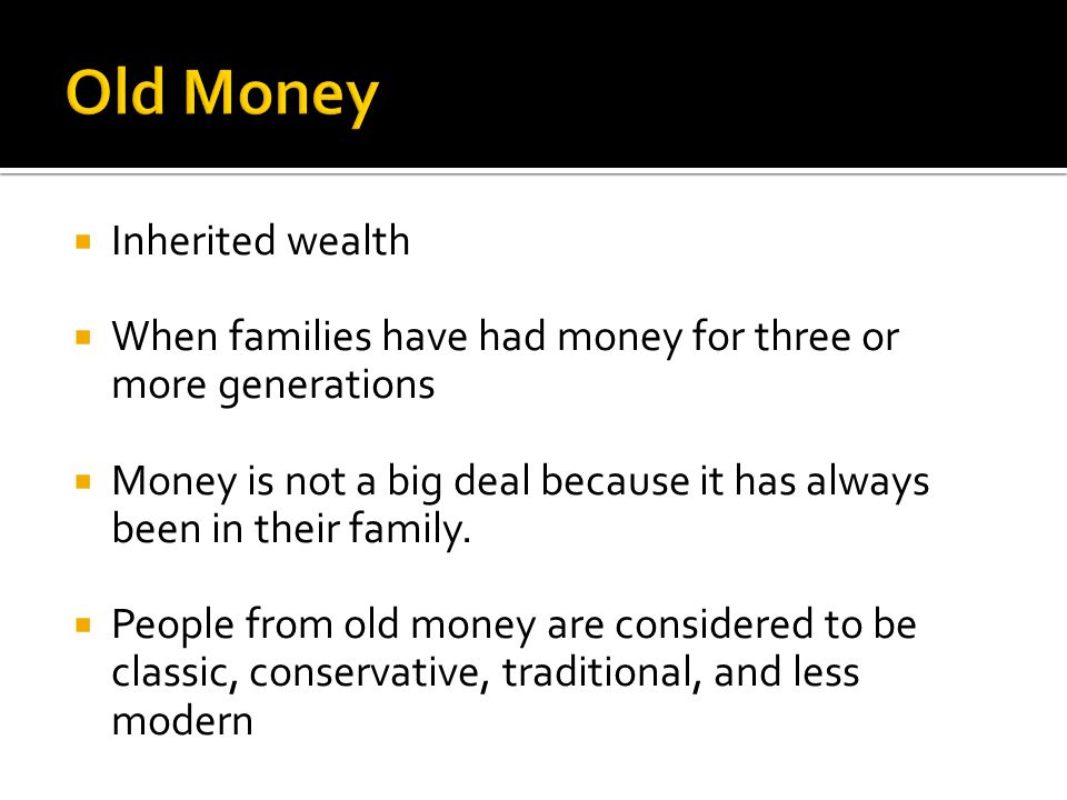 Inherited wealth When families have had money for three or more generations Money is not a big deal because it has always been in their family. People