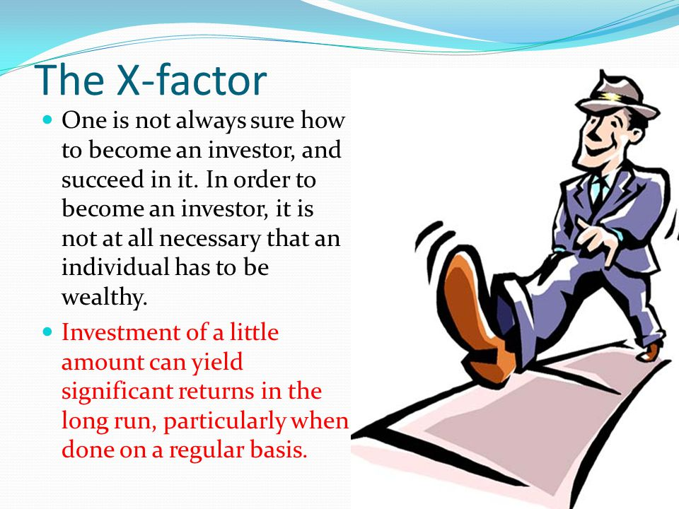 The X-factor One is not always sure how to become an investor, and succeed in it. In order to become an investor, it is not at all necessary that an i