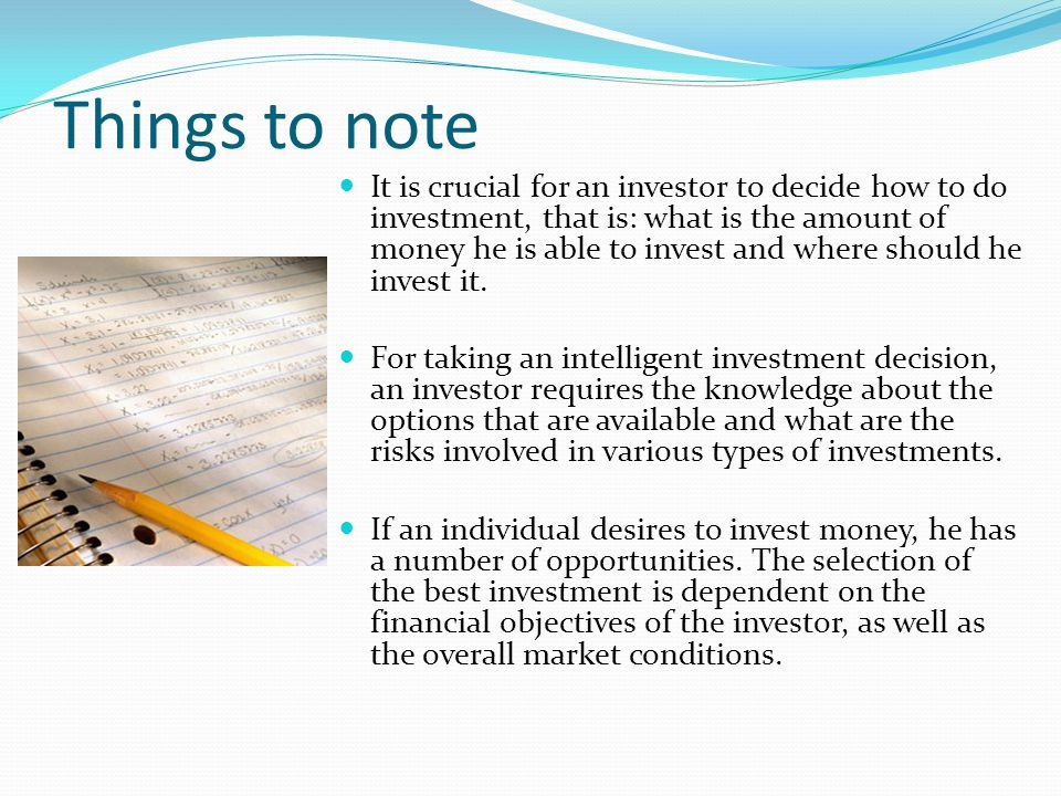 Things to note It is crucial for an investor to decide how to do investment, that is: what is the amount of money he is able to invest and where shoul