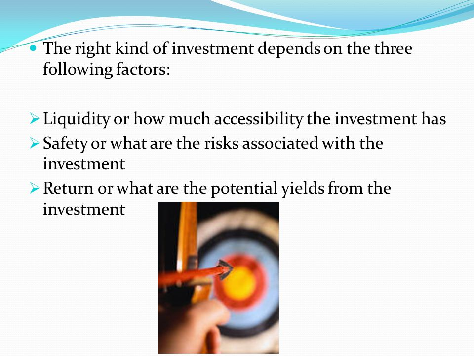 The right kind of investment depends on the three following factors: Liquidity or how much accessibility the investment has Safety or what are the ris