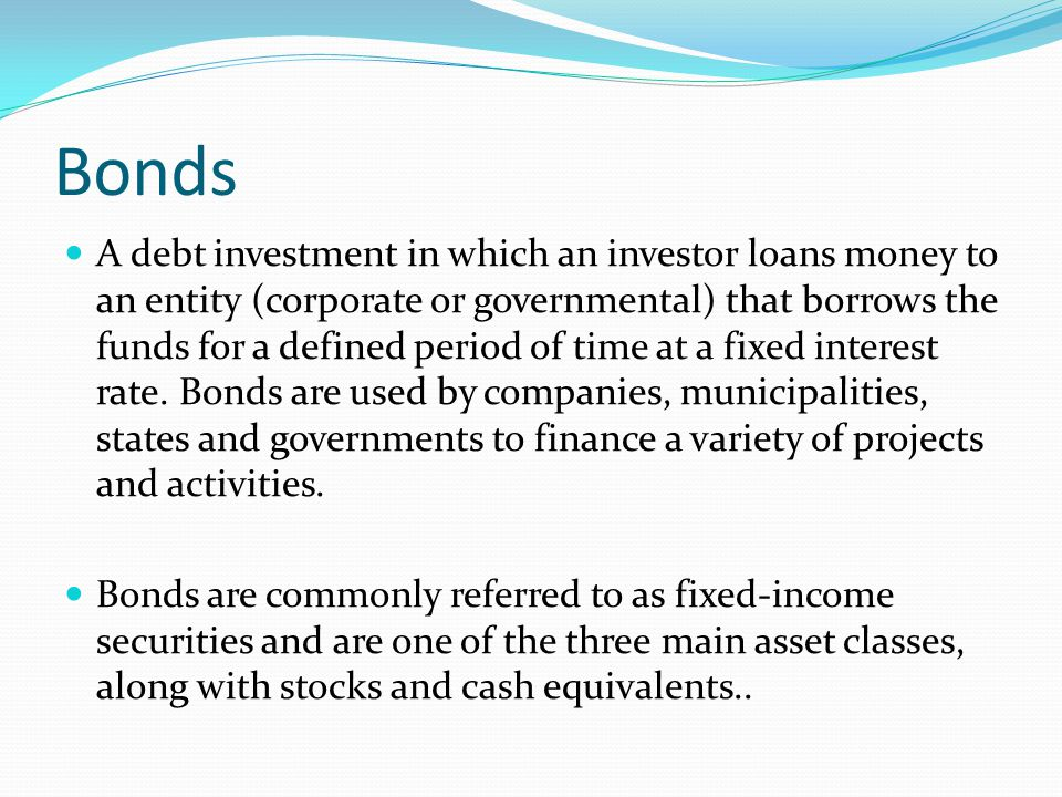 Bonds A debt investment in which an investor loans money to an entity (corporate or governmental) that borrows the funds for a defined period of time