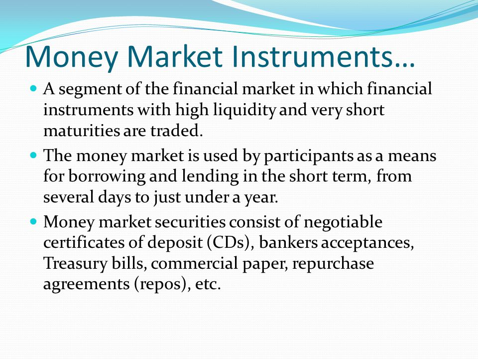 Money Market Instruments… A segment of the financial market in which financial instruments with high liquidity and very short maturities are traded. T