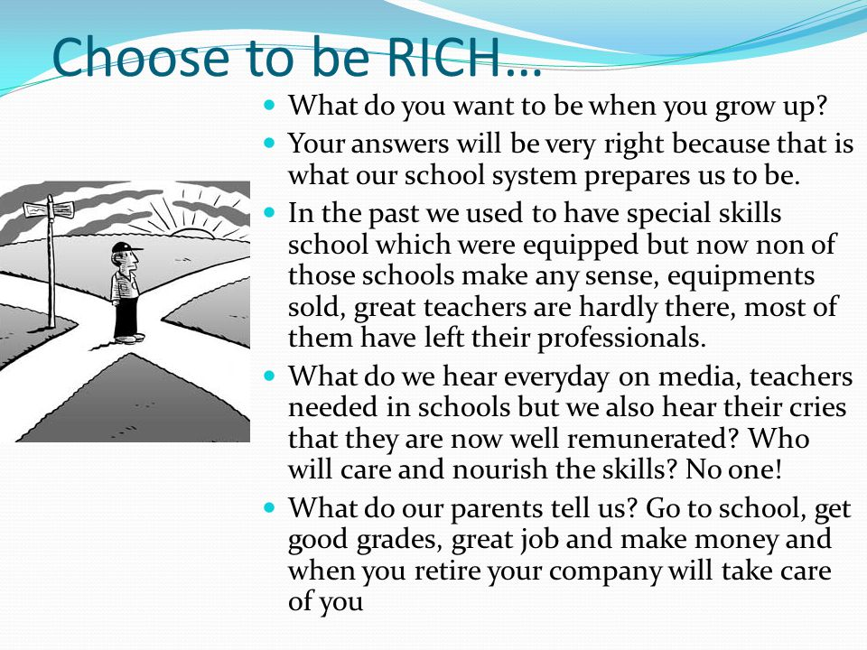 Choose to be RICH… What do you want to be when you grow up? Your answers will be very right because that is what our school system prepares us to be.
