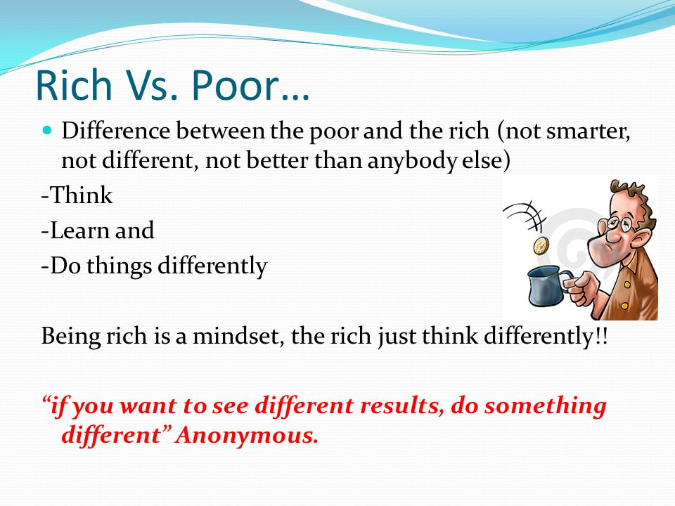 Rich Vs. Poor… Difference between the poor and the rich (not smarter, not different, not better than anybody else) -Think -Learn and -Do things differ