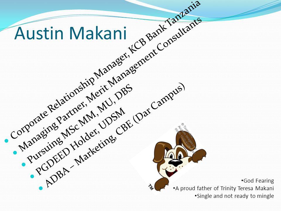 Austin Makani Corporate Relationship Manager, KCB Bank Tanzania Managing Partner, Merit Management Consultants Pursuing MSc MM, MU, DBS PGDEED Holder,