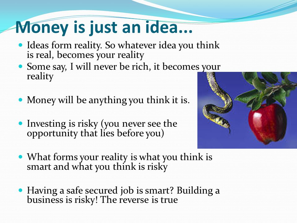 Money is just an idea... Ideas form reality. So whatever idea you think is real, becomes your reality Some say, I will never be rich, it becomes your