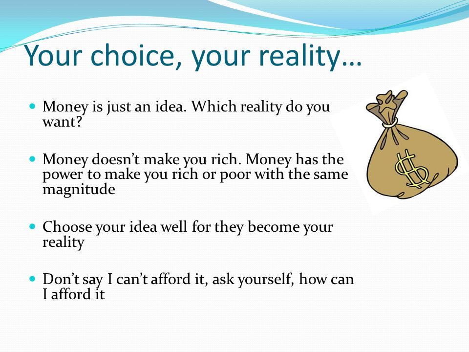 Your choice, your reality… Money is just an idea. Which reality do you want? Money doesnt make you rich. Money has the power to make you rich or poor