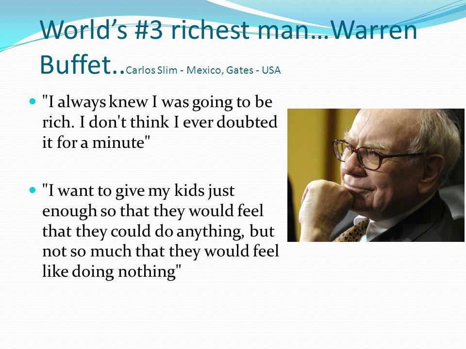 Worlds #3 richest man…Warren Buffet.. Carlos Slim - Mexico, Gates - USA