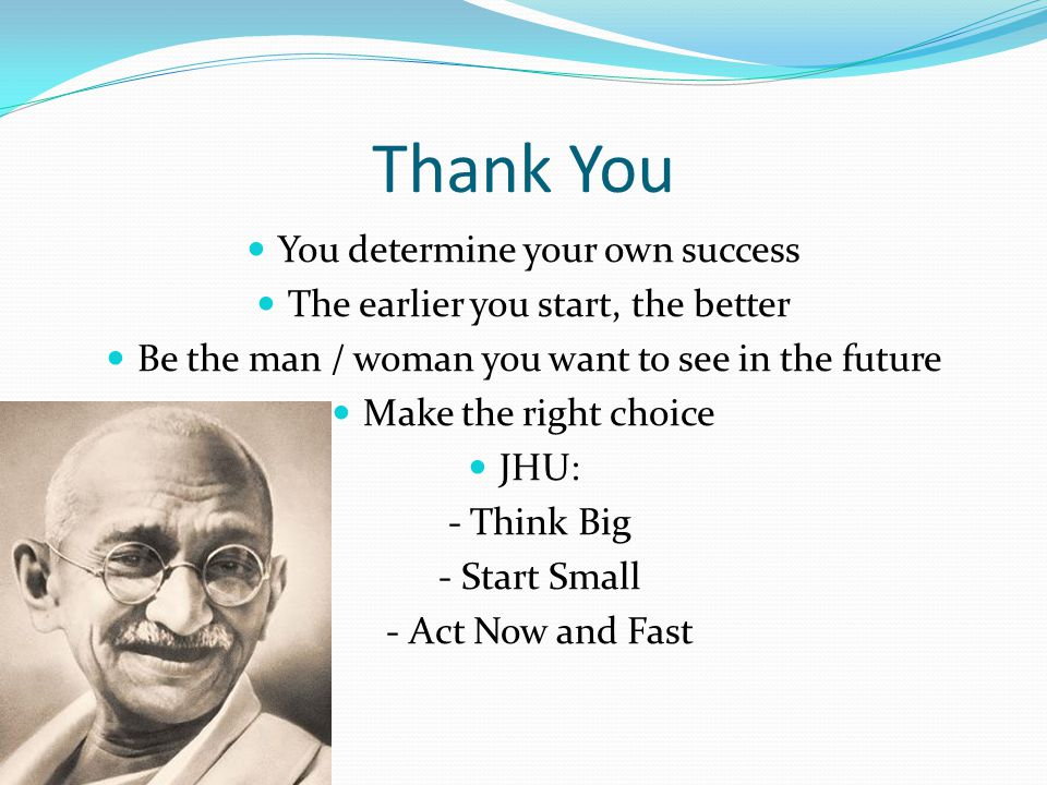 Thank You You determine your own success The earlier you start, the better Be the man / woman you want to see in the future Make the right choice JHU: